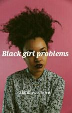 ✳Black girl problems ✳ by alanii-was-here