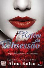 Refém da Obsessão - O preço da vida eterna é a submissão. Alma Katsu by VandaPereira