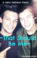 That Should be Me: A Larry Stylinson FanFic by foreveryoung31