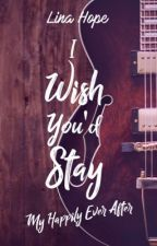 I Wish You'd Stay ~ Tome 1.5 de My Happily Ever After #Wattys2017 by LinaMaddox