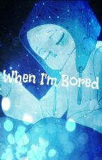 When I'm Bored by Snowflakethefirst