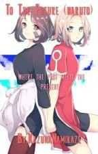 To The Future (Naruto) by KazunaNamikaze