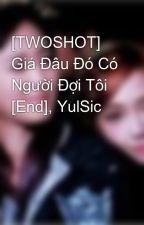 [TWOSHOT] Giá Đâu Đó Có Người Đợi Tôi [End], YulSic by quynha2