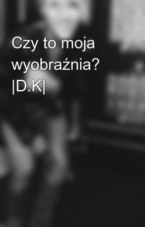 Czy to moja wyobraźnia? |D.K| by salvatorewiki