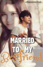 Married To My Bestfriend by Erbiecuteeweh