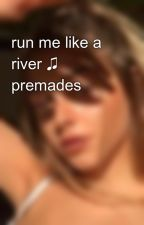 run me like a river ♫  premades by maybecal