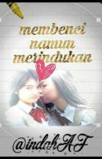 Membenci Namun Merindukan  by IndahAF48