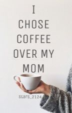 I Chose Coffee Over My Mom by expressoshots