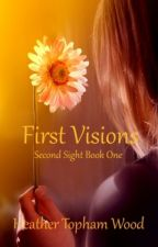 First Visions: Second Sight Book One by HeatherWood2