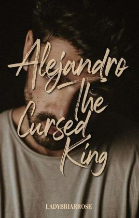 ALEJANDRO-The Cursed King by LadyBriarRose