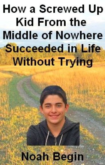 How a Screwed up Kid From the Middle of Nowhere Succeeded in Life Without Trying by NoahBegin