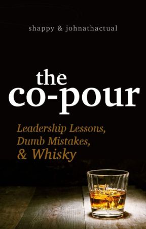 The Co-pour: Leadership Lessons, Dumb Mistakes, and Whisky by Shappy
