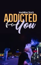 Addicted To You|COMPLETED| by nashracxa12