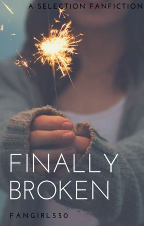 Finally Broken--Selection Fanfiction by Fangirl550