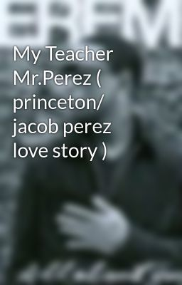 My Teacher Mr.Perez ( princeton/ jacob perez love story )