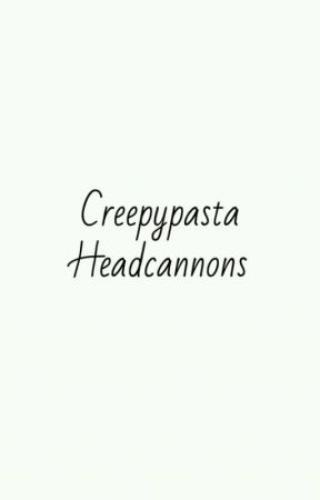 Creepypasta Headcannons by kjm126316