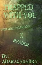 Trapped With You (TheFrozenGargon X Reader) ∮Completed∮ by abaracadabra