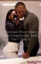 Chronique d'une Galsen : Love d'un congolais, qui aurait cru ? Tome 2 by Gyalicious2