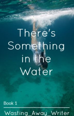 There's Something in the Water by Wasting_Away_Writer