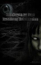 Koleksyon ng mga Kwentong Katatakutan by TheGoodForNothingBoy