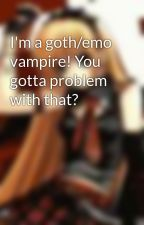 I'm a goth/emo vampire! You gotta problem with that? by Vampqueen97