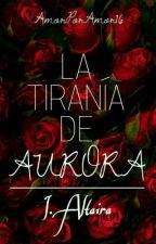 La tiranía de Aurora: I. Altaira #PLoucorals #LTTGA2017  by AmorPorAmor2016