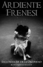 #3 Ardiente Frenesí. Saga Renacer de la Oscuridad by BlackandSweetShadow