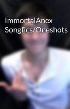ImmortalAnex Songfics/Oneshots by ImmortalAnex