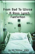 From Bad To Worse - A Ross Lynch Fanfiction by R5_forever_2001