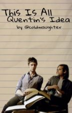 This is all Quentin's idea by coldwaughter