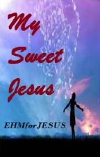 MY SWEET JESUS by EHMforJESUS