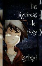 Las Lágrimas De Foxy (GOLXY)  by lolikawaii888