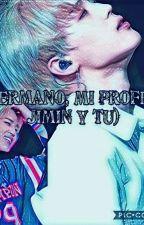 Mi hermano♡, Mi Profesor JIMIN Y (T/N) by AnahiGeNeSiS