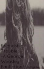 Friendship Troubles~A George Weasley Love Story~ (Old Verison) by kittyham