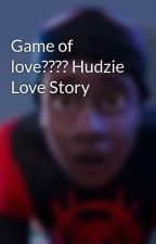 Game of love???? Hudzie Love Story  by Clashofkingz