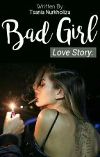 BAD GIRL lOVE STORY [COMPLETE] by TsaniaNurkholiza