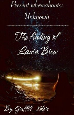 Present Whereabouts: Unknown { The Finding Of Laura Brew} by Graffiti_Xolors