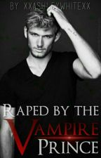Raped By The Vampire Prince   ✔ by XxAshleyWhitexX