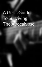 A Girl's Guide To Surviving The Apocalypse by Anonymous0567