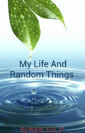 My Life And Random Things  by Water_Girl_27