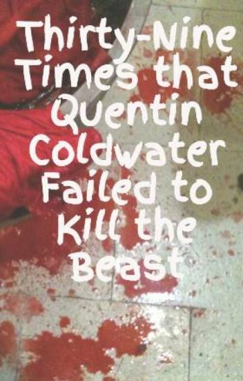 Thirty-Nine Times that Quentin Coldwater Failed to Kill the Beast