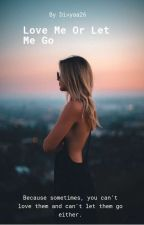 Love Me Or Let Me Go! [Slow Updates+Under Major Editing] by Divyaa26