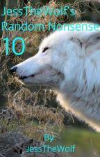 JessTheWolf's Random Nonsense 10 (Completed) by JessTheWolf