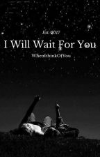 I Will Wait For You by Whenithinkofyou