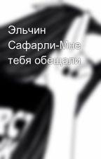 Эльчин Сафарли-Мне тебя обещали by user57836705
