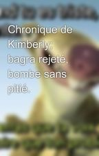 Chronique de Kimberly; bagra rejeté, bombe sans pitié. by kichalove