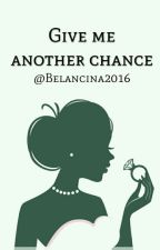 Give me another chance [#1 S.O] by Belalcina2016