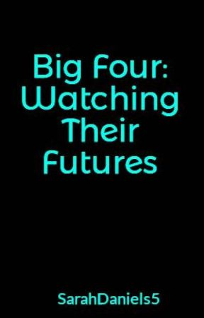Big Four: Watching Their Futures by SarahDaniels5