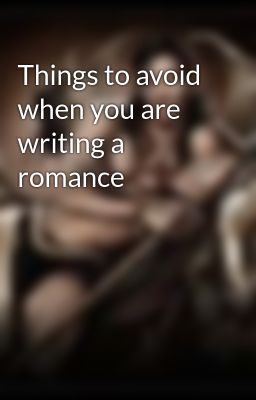 Things to avoid when you are writing a romance