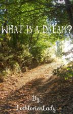 What Is A Dream? by LothlorienLady